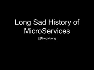 the-long-sad-history-of-microservices-greg-young-technology-stream-1-1024